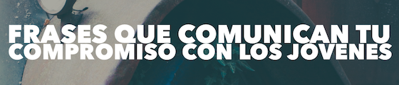 Post image for 5 Frases Que Comunican Tu Compromiso Con Tus Jóvenes