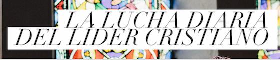 Post image for La Lucha Diaria del Lider Cristiano